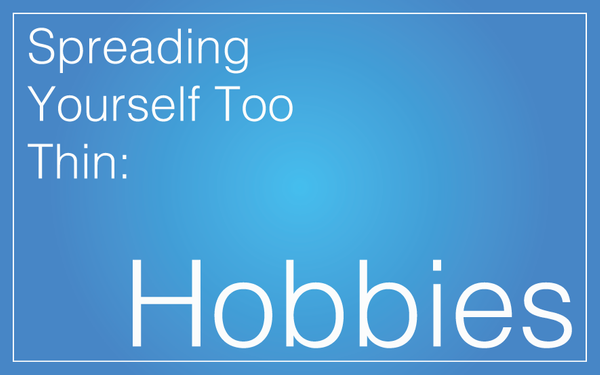 Spreading Yourself Too Thin: Hobbies